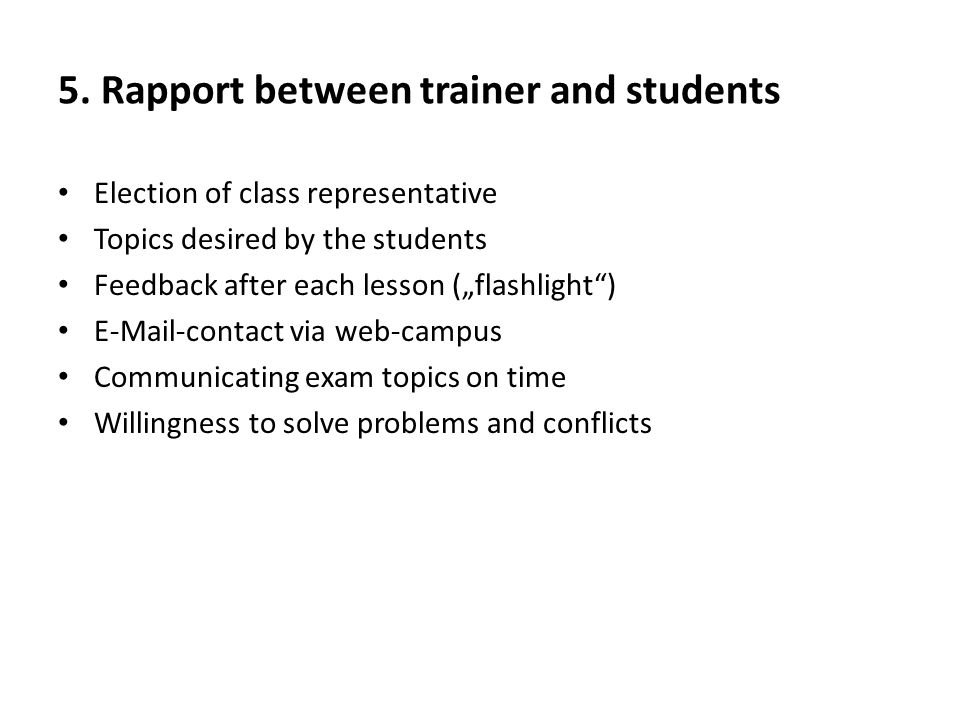 "5. Rapport between trainer and students Election of class representative Topics desired by the students Feedback after each lesson (""flashlight"") E-Ma"