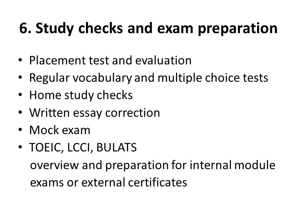 6. Study checks and exam preparation Placement test and evaluation Regular vocabulary and multiple choice tests Home study checks Written essay correc