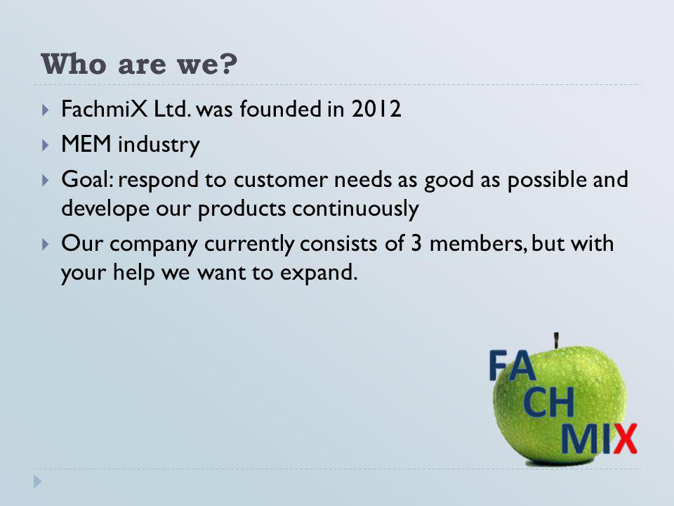 Who are we?  FachmiX Ltd. was founded in 2012  MEM industry  Goal: respond to customer needs as good as possible and develope our products continuo