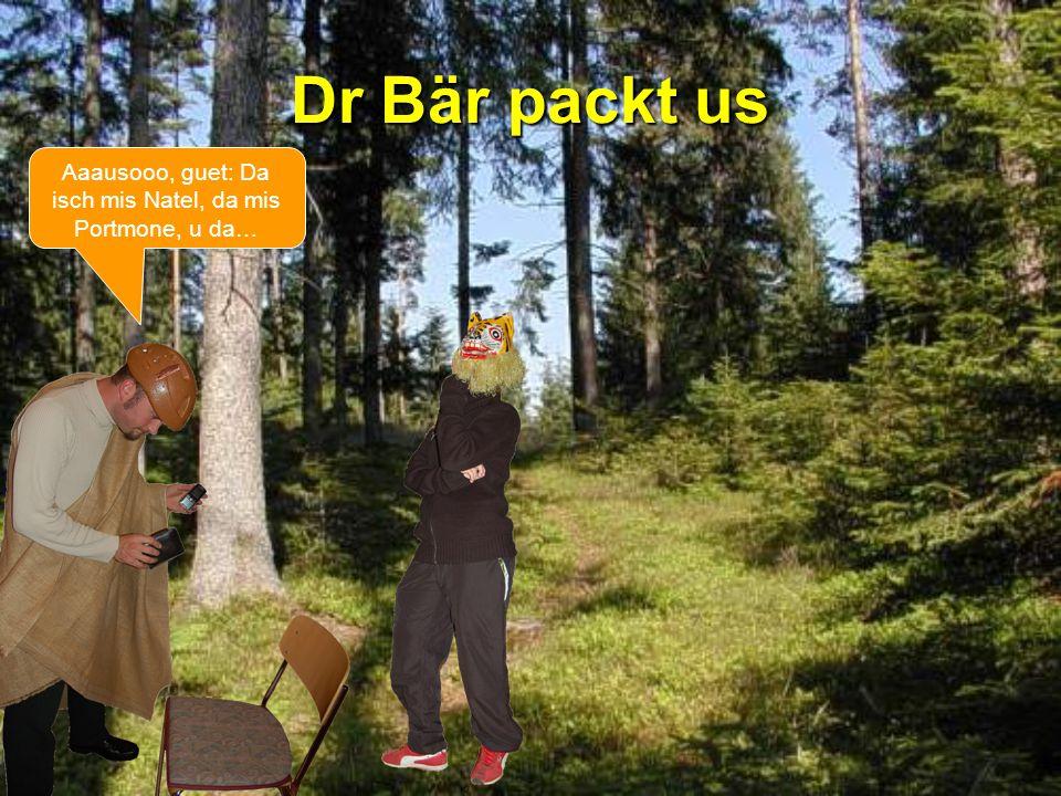 Dr Bär packt us Aaausooo, guet: Da isch mis Natel, da mis Portmone, u da…
