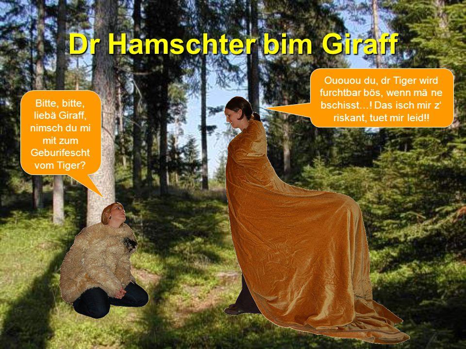 Dr Hamschter bim Giraff Ououou du, dr Tiger wird furchtbar bös, wenn mä ne bschisst….
