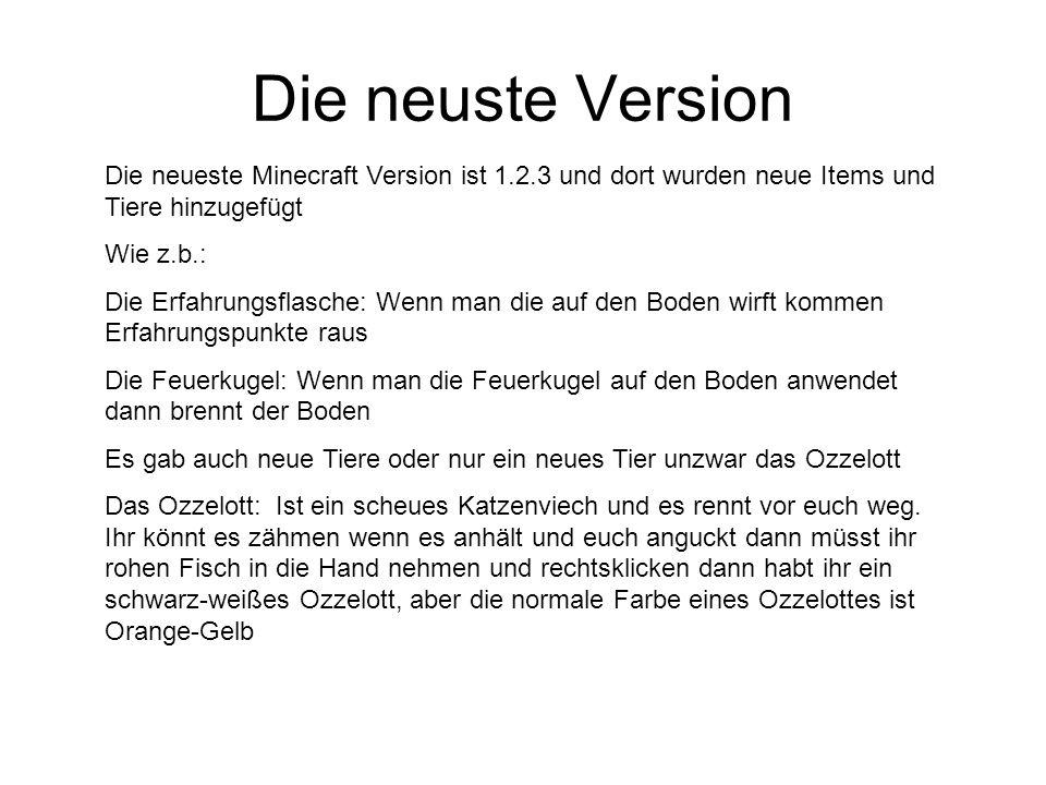 Die neuste Version Die neueste Minecraft Version ist 1.2.3 und dort wurden neue Items und Tiere hinzugefügt Wie z.b.: Die Erfahrungsflasche: Wenn man