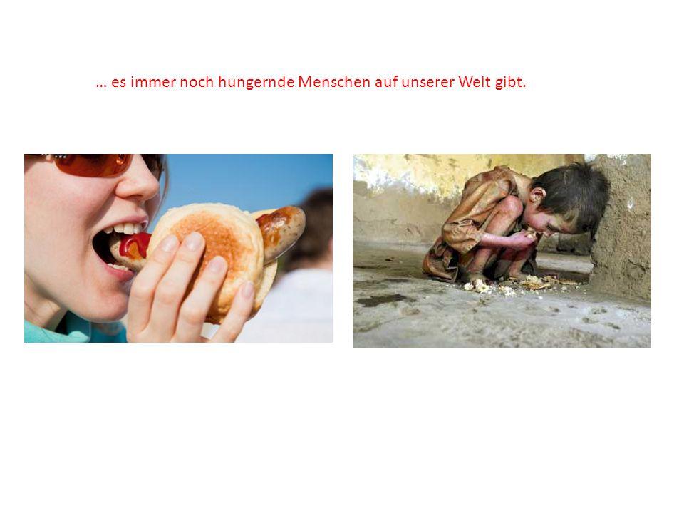 … es immer noch hungernde Menschen auf unserer Welt gibt.