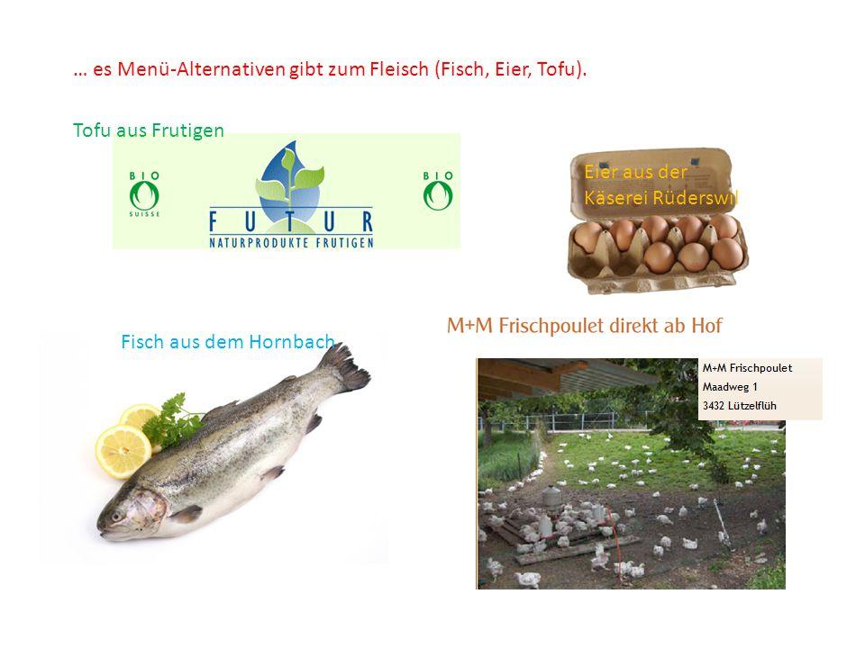 Tofu aus Frutigen Fisch aus dem Hornbach … es Menü-Alternativen gibt zum Fleisch (Fisch, Eier, Tofu). Eier aus der Käserei Rüderswil