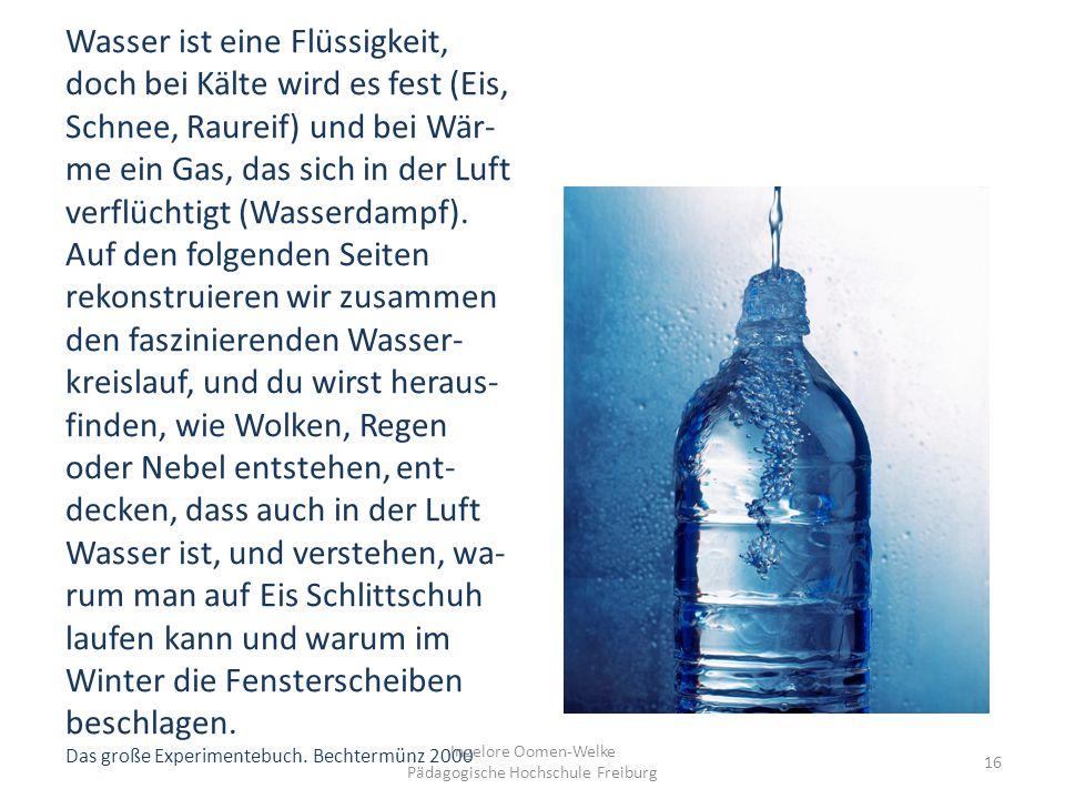 Wasser ist eine Flüssigkeit, doch bei Kälte wird es fest (Eis, Schnee, Raureif) und bei Wär- me ein Gas, das sich in der Luft verflüchtigt (Wasserdampf).