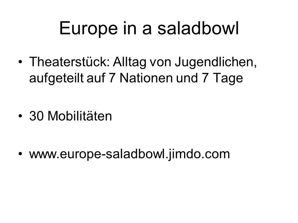 Europe in a saladbowl Theaterstück: Alltag von Jugendlichen, aufgeteilt auf 7 Nationen und 7 Tage 30 Mobilitäten www.europe-saladbowl.jimdo.com