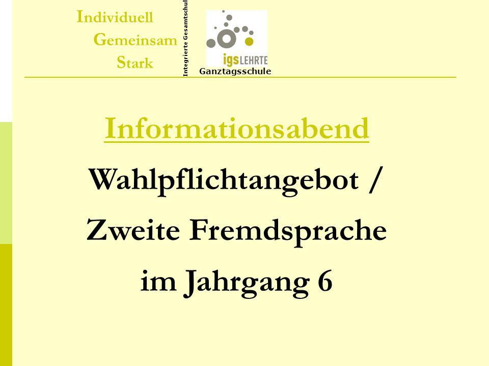 I ndividuell G emeinsam S tark Ganztagsschule Integrierte Gesamtschule Informationsabend Wahlpflichtangebot / Zweite Fremdsprache im Jahrgang 6