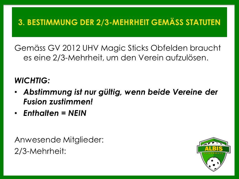 3. BESTIMMUNG DER 2/3-MEHRHEIT GEMÄSS STATUTEN Gemäss GV 2012 UHV Magic Sticks Obfelden braucht es eine 2/3-Mehrheit, um den Verein aufzulösen. WICHTI