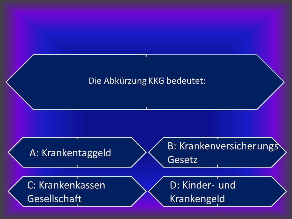 Die Abkürzung KKG bedeutet: A: Krankentaggeld B: Krankenversicherungs Gesetz C: Krankenkassen Gesellschaft D: Kinder- und Krankengeld