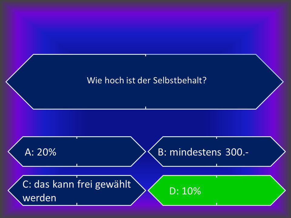 Wie hoch ist der Selbstbehalt? A: 20%B: mindestens 300.- C: das kann frei gewählt werden D: 10%