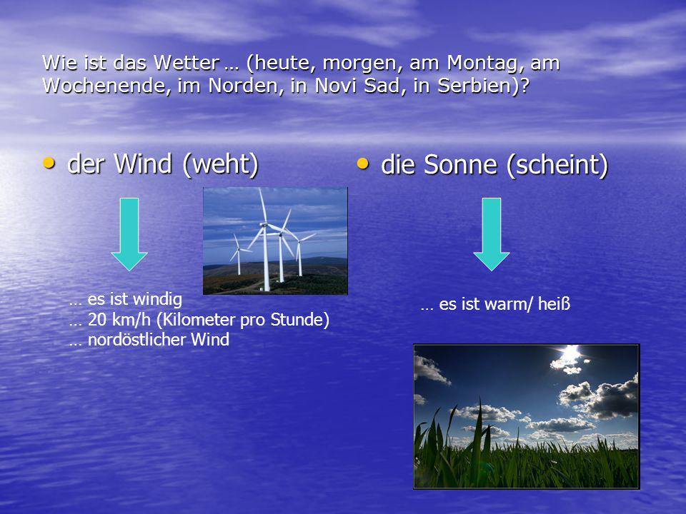 Wie ist das Wetter … (heute, morgen, am Montag, am Wochenende, im Norden, in Novi Sad, in Serbien)? der Wind (weht) der Wind (weht) die Sonne (scheint