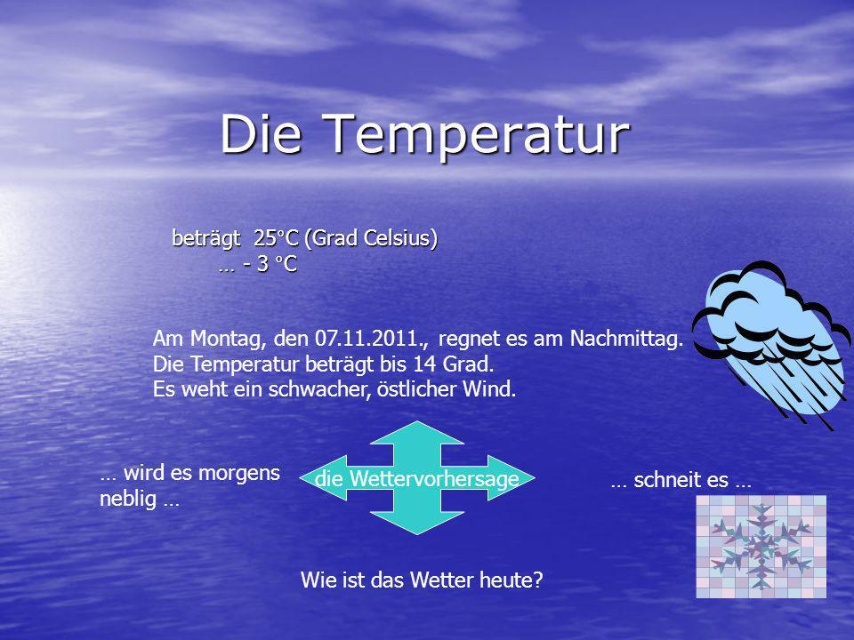 Die Temperatur beträgt 25°C (Grad Celsius) … - 3 °C Am Montag, den 07.11.2011., regnet es am Nachmittag. Die Temperatur beträgt bis 14 Grad. Es weht e