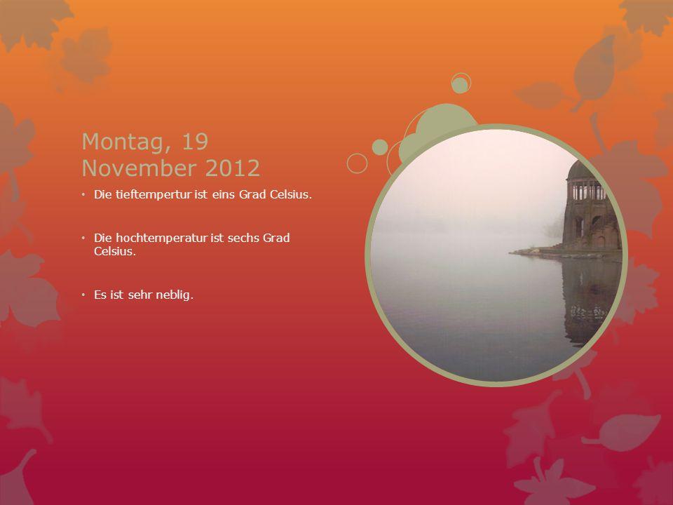 Montag, 19 November 2012 Die tieftempertur ist eins Grad Celsius. Die hochtemperatur ist sechs Grad Celsius. Es ist sehr neblig.
