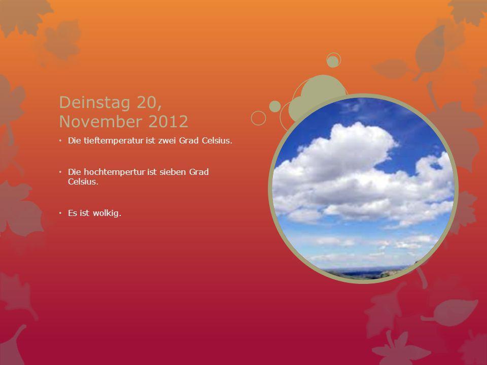 Deinstag 20, November 2012 Die tieftemperatur ist zwei Grad Celsius. Die hochtempertur ist sieben Grad Celsius. Es ist wolkig.