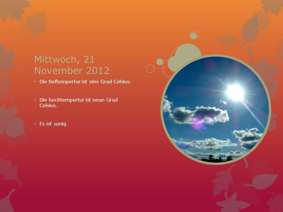 Mittwoch, 21 November 2012 Die tieftempertur ist eins Grad Celsius. Die hochtempertur ist neun Grad Celsius. Es ist sonig.
