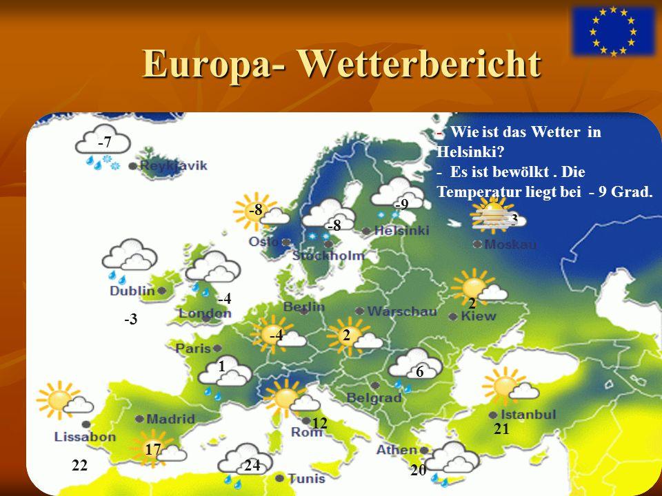 Europa- Wetterbericht Europa- Wetterbericht - Wie ist das Wetter in Helsinki? - Es ist bewölkt. Die Temperatur liegt bei - 9 Grad. -9-9 20 21 -4 1 12