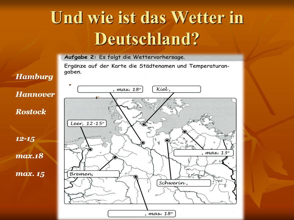 Und wie ist das Wetter in Deutschland? Hamburg Hannover Rostock 12-15 max.18 max. 15