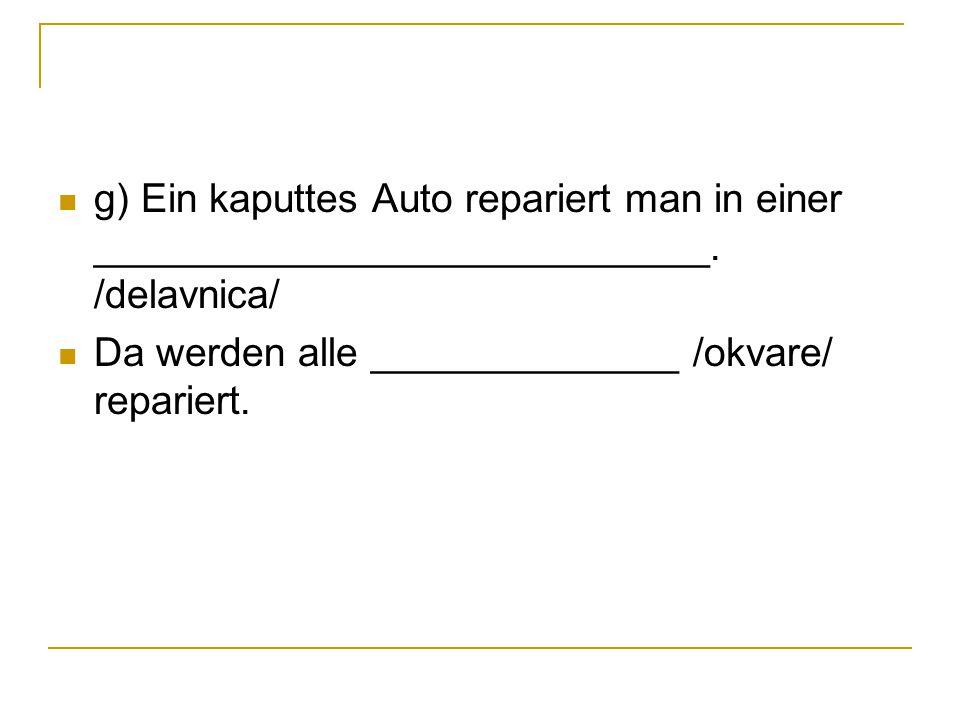 g) Ein kaputtes Auto repariert man in einer ____________________________. /delavnica/ Da werden alle ______________ /okvare/ repariert.