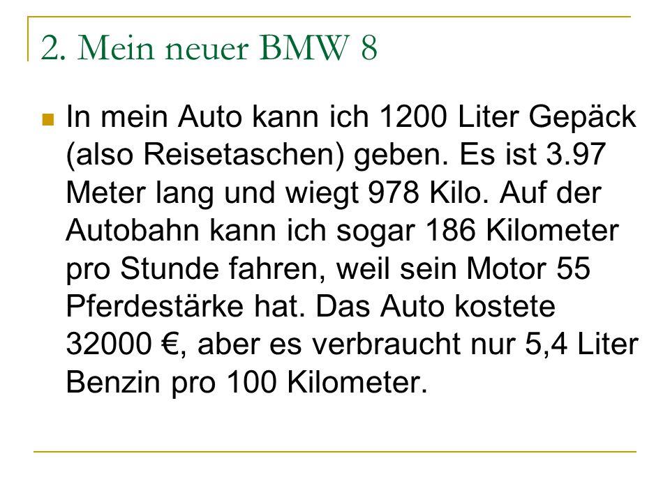 2. Mein neuer BMW 8 In mein Auto kann ich 1200 Liter Gepäck (also Reisetaschen) geben. Es ist 3.97 Meter lang und wiegt 978 Kilo. Auf der Autobahn kan