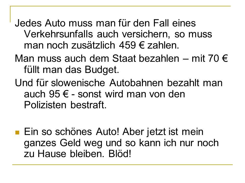 Jedes Auto muss man für den Fall eines Verkehrsunfalls auch versichern, so muss man noch zusätzlich 459 € zahlen. Man muss auch dem Staat bezahlen – m