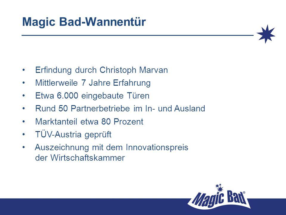 Magic Bad-Wannentür Erfindung durch Christoph Marvan Mittlerweile 7 Jahre Erfahrung Etwa 6.000 eingebaute Türen Rund 50 Partnerbetriebe im In- und Aus