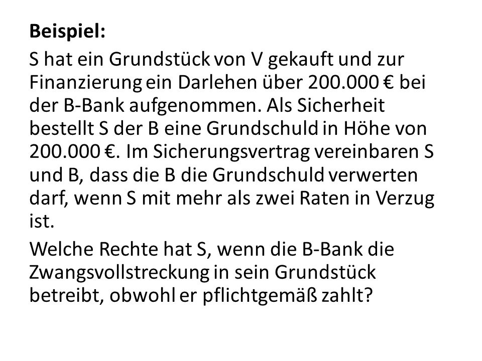 Beispiel: S hat ein Grundstück von V gekauft und zur Finanzierung ein Darlehen über 200.000 € bei der B-Bank aufgenommen. Als Sicherheit bestellt S de