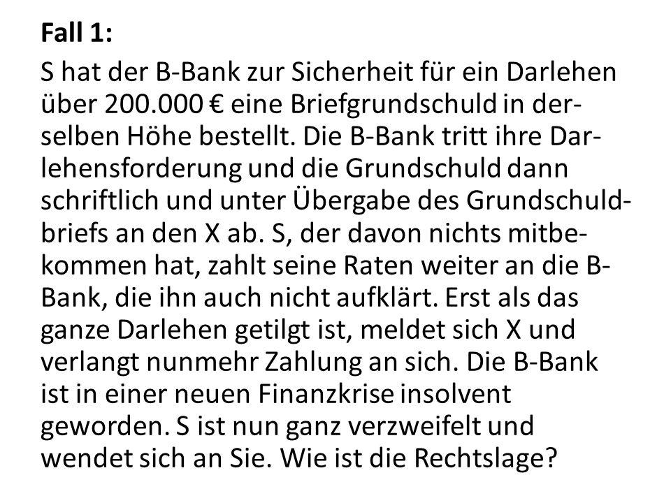 Fall 1: S hat der B-Bank zur Sicherheit für ein Darlehen über 200.000 € eine Briefgrundschuld in der- selben Höhe bestellt. Die B-Bank tritt ihre Dar-