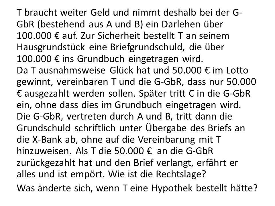 T braucht weiter Geld und nimmt deshalb bei der G- GbR (bestehend aus A und B) ein Darlehen über 100.000 € auf. Zur Sicherheit bestellt T an seinem Ha