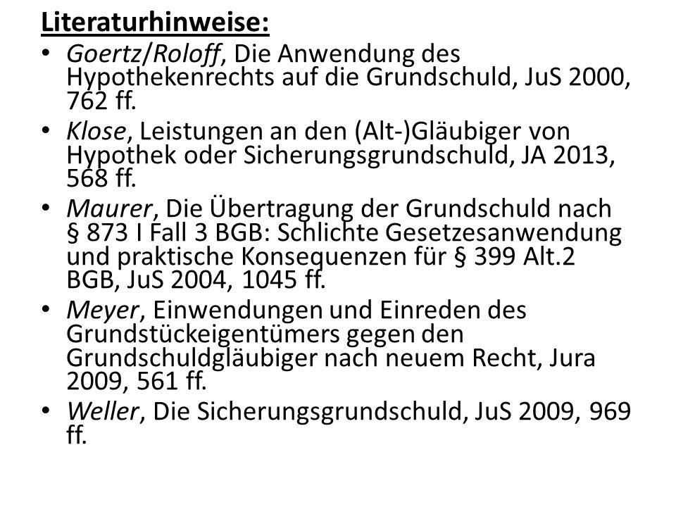 Literaturhinweise: Goertz/Roloff, Die Anwendung des Hypothekenrechts auf die Grundschuld, JuS 2000, 762 ff. Klose, Leistungen an den (Alt-)Gläubiger v