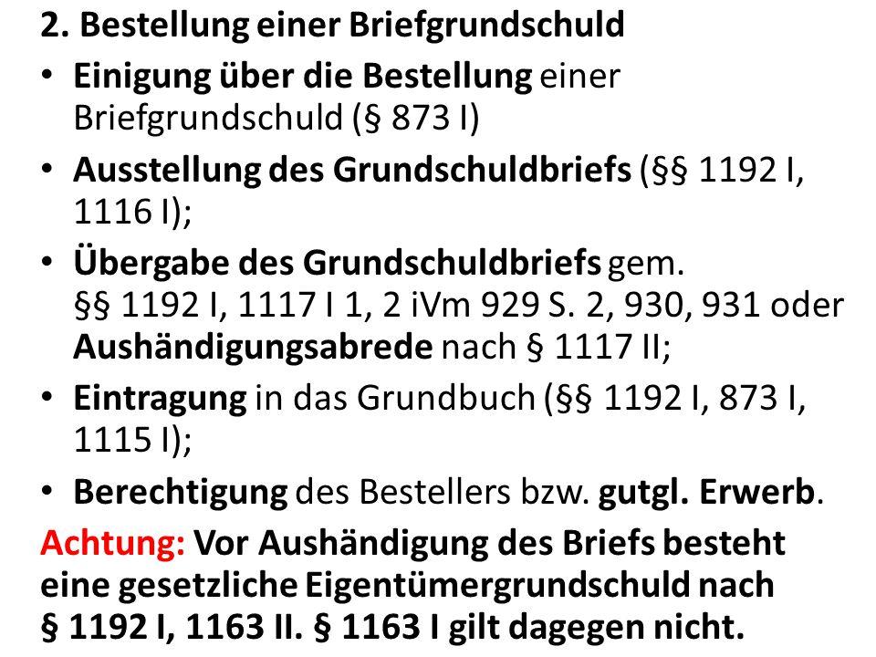 2. Bestellung einer Briefgrundschuld Einigung über die Bestellung einer Briefgrundschuld (§ 873 I) Ausstellung des Grundschuldbriefs (§§ 1192 I, 1116