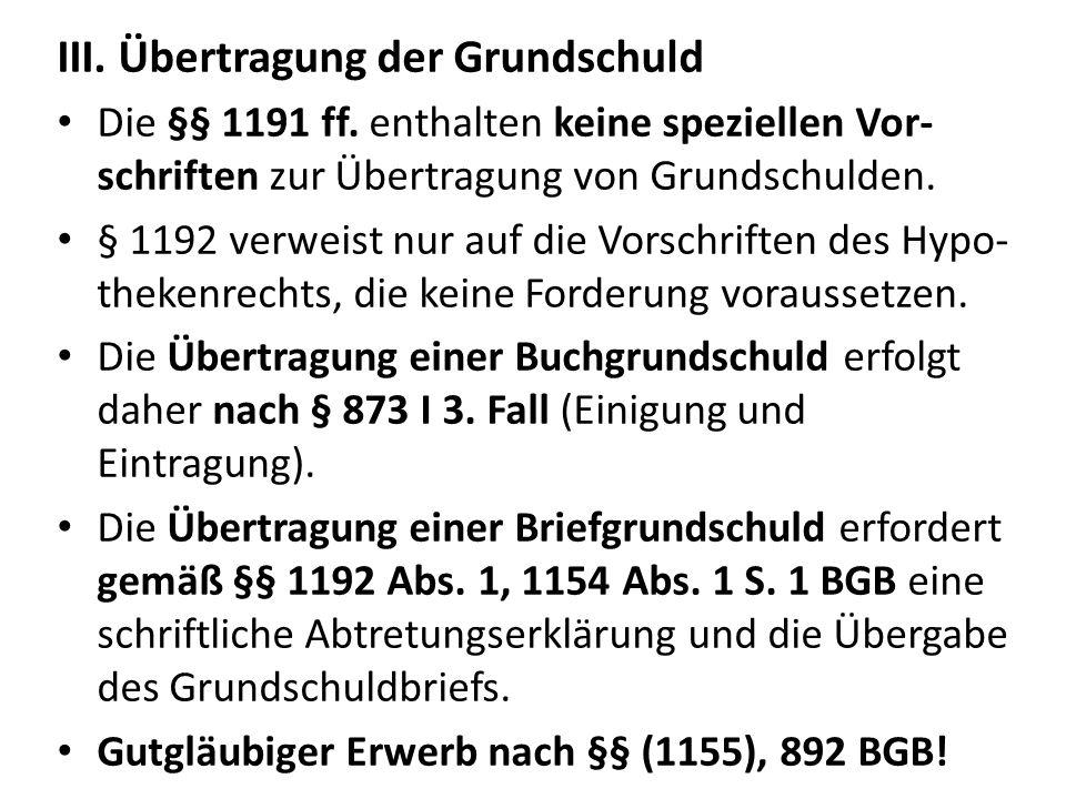 III. Übertragung der Grundschuld Die §§ 1191 ff. enthalten keine speziellen Vor- schriften zur Übertragung von Grundschulden. § 1192 verweist nur auf