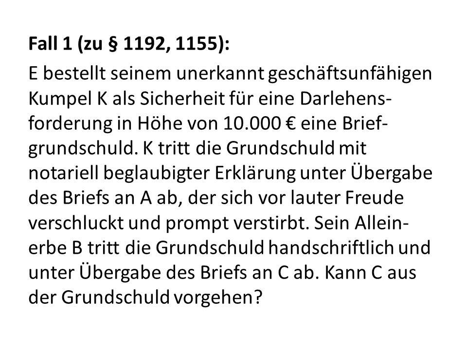 Fall 1 (zu § 1192, 1155): E bestellt seinem unerkannt geschäftsunfähigen Kumpel K als Sicherheit für eine Darlehens- forderung in Höhe von 10.000 € ei