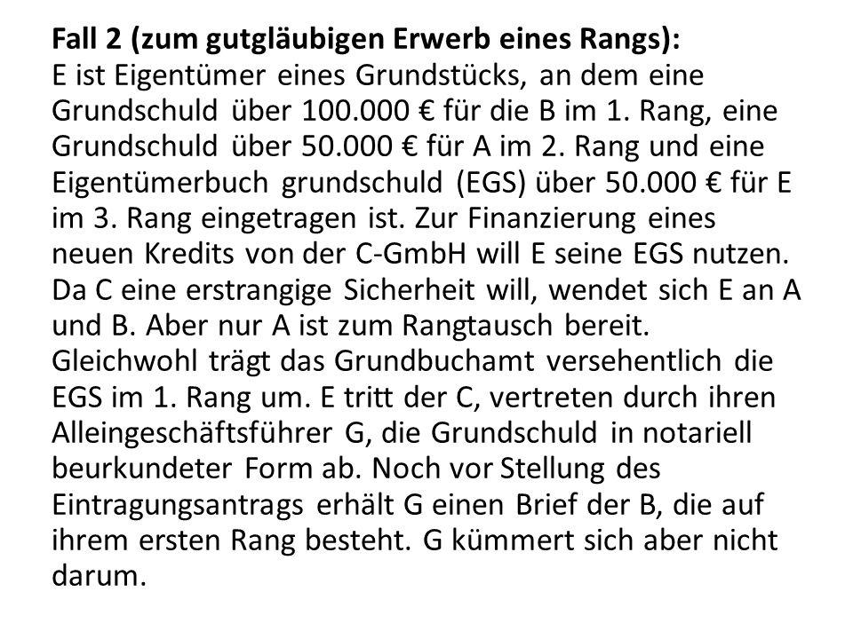 Fall 2 (zum gutgläubigen Erwerb eines Rangs): E ist Eigentümer eines Grundstücks, an dem eine Grundschuld über 100.000 € für die B im 1. Rang, eine Gr