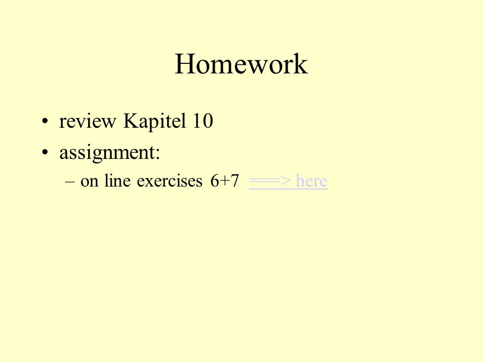 Homework review Kapitel 10 assignment: –on line exercises 6+7 ===> here===> here