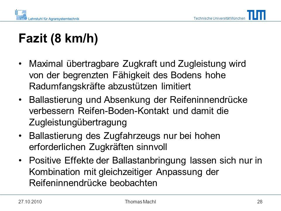 Technische Universität München Fazit (15 km/h) Maximal übertragene Zugleistung wird im Wesentlichen von der verfügbaren Motorleistung limitiert Nur eine Absenkung der Reifeninnendrücke, nicht aber das Anbringen von Ballast, wirkt sich positiv auf die Zugleistungsübertragung aus Ballastierung nur zur Einhaltung erforderlicher Mindestachslasten sinnvoll 27.10.2010Thomas Machl29