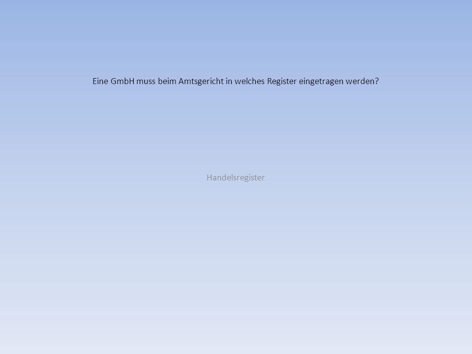 Eine GmbH muss beim Amtsgericht in welches Register eingetragen werden? Handelsregister