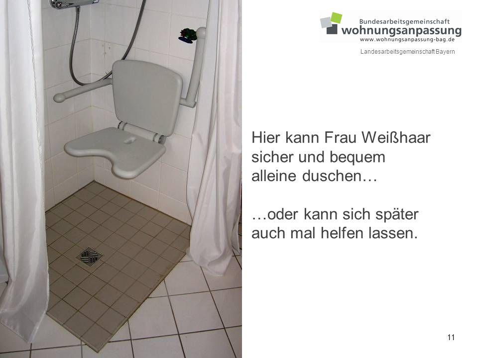 11 Landesarbeitsgemeinschaft Bayern Hier kann Frau Weißhaar sicher und bequem alleine duschen… …oder kann sich später auch mal helfen lassen.
