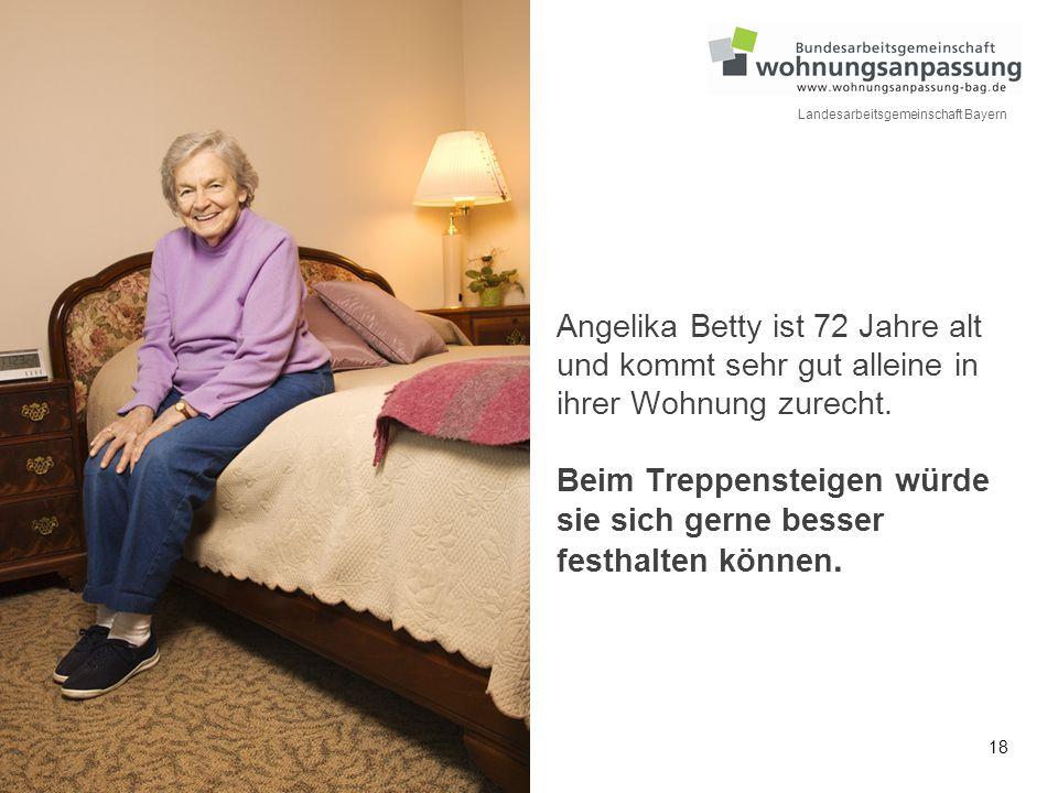 18 Landesarbeitsgemeinschaft Bayern Angelika Betty ist 72 Jahre alt und kommt sehr gut alleine in ihrer Wohnung zurecht. Beim Treppensteigen würde sie