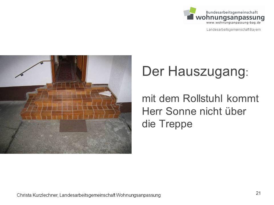 21 Landesarbeitsgemeinschaft Bayern Der Hauszugang : mit dem Rollstuhl kommt Herr Sonne nicht über die Treppe Christa Kurzlechner, Landesarbeitsgemein