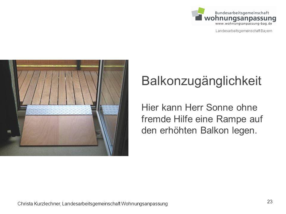 23 Landesarbeitsgemeinschaft Bayern Balkonzugänglichkeit Hier kann Herr Sonne ohne fremde Hilfe eine Rampe auf den erhöhten Balkon legen. Christa Kurz