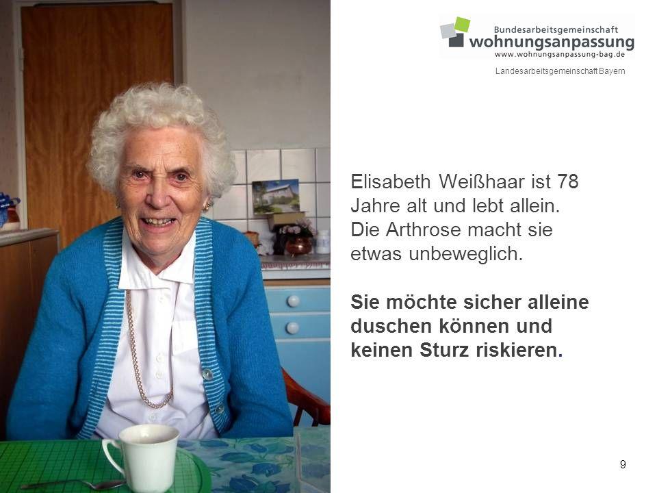 9 Landesarbeitsgemeinschaft Bayern Elisabeth Weißhaar ist 78 Jahre alt und lebt allein. Die Arthrose macht sie etwas unbeweglich. Sie möchte sicher al