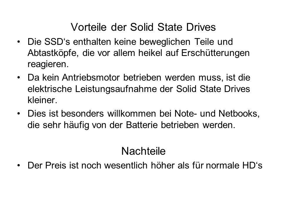 Vorteile der Solid State Drives Die SSD's enthalten keine beweglichen Teile und Abtastköpfe, die vor allem heikel auf Erschütterungen reagieren. Da ke