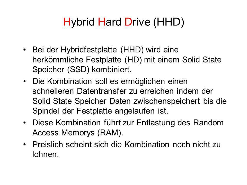 Hybrid Hard Drive (HHD) Bei der Hybridfestplatte (HHD) wird eine herkömmliche Festplatte (HD) mit einem Solid State Speicher (SSD) kombiniert. Die Kom