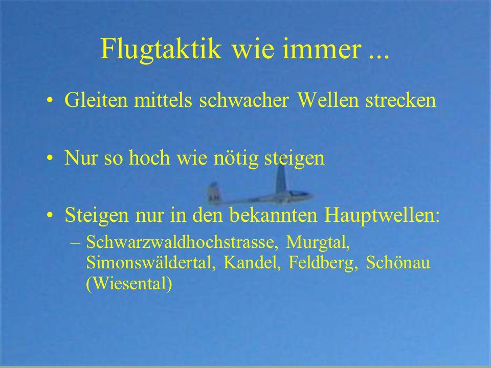 Flugtaktik wie immer... Gleiten mittels schwacher Wellen strecken Nur so hoch wie nötig steigen Steigen nur in den bekannten Hauptwellen: –Schwarzwald