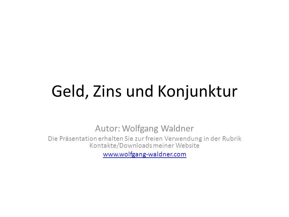 Geld, Zins und Konjunktur Autor: Wolfgang Waldner Die Präsentation erhalten Sie zur freien Verwendung in der Rubrik Kontakte/Downloads meiner Website
