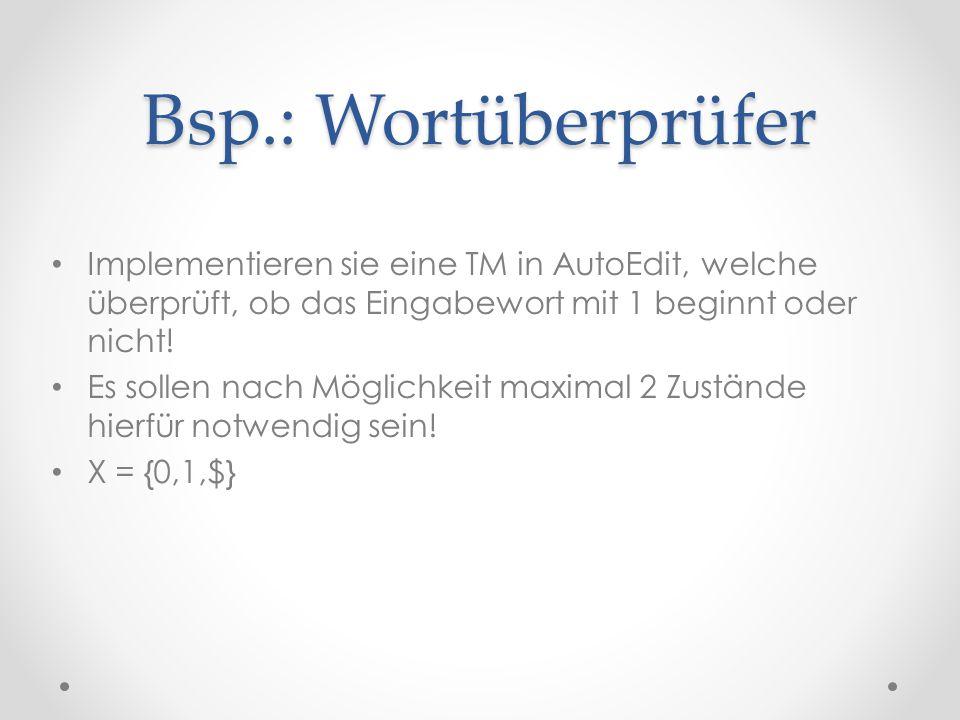 Bsp.: Wortüberprüfer Implementieren sie eine TM in AutoEdit, welche überprüft, ob das Eingabewort mit 1 beginnt oder nicht! Es sollen nach Möglichkeit