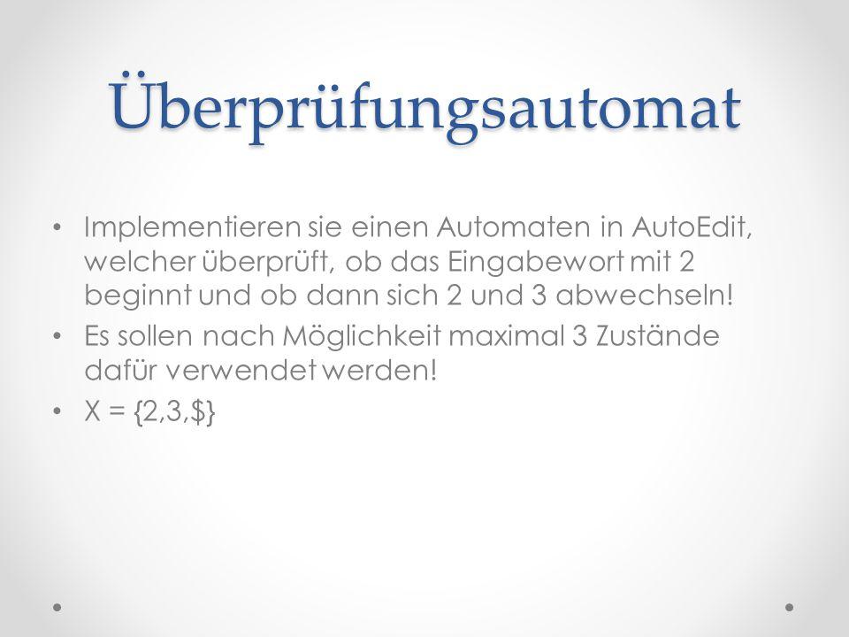 Überprüfungsautomat Implementieren sie einen Automaten in AutoEdit, welcher überprüft, ob das Eingabewort mit 2 beginnt und ob dann sich 2 und 3 abwec