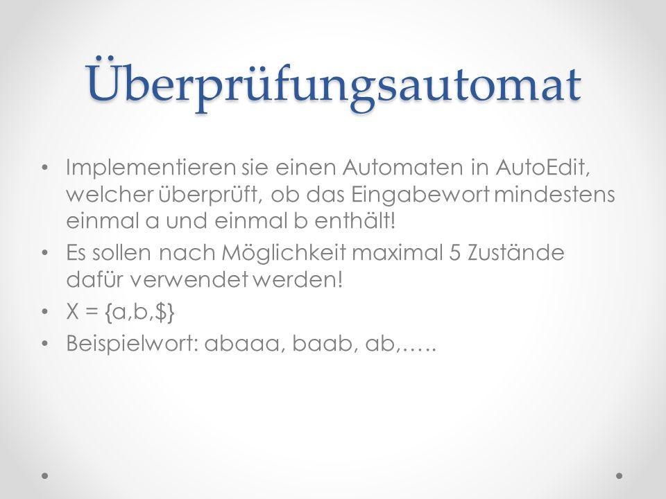 Überprüfungsautomat Implementieren sie einen Automaten in AutoEdit, welcher überprüft, ob das Eingabewort mindestens einmal a und einmal b enthält! Es