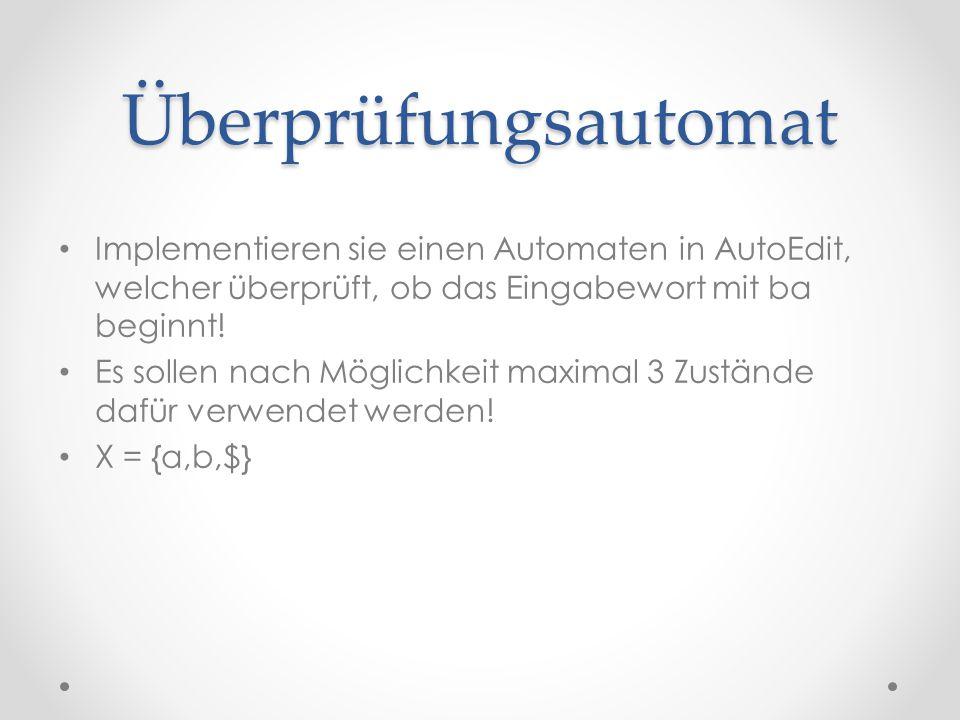 Überprüfungsautomat Implementieren sie einen Automaten in AutoEdit, welcher überprüft, ob das Eingabewort mit ba beginnt! Es sollen nach Möglichkeit m