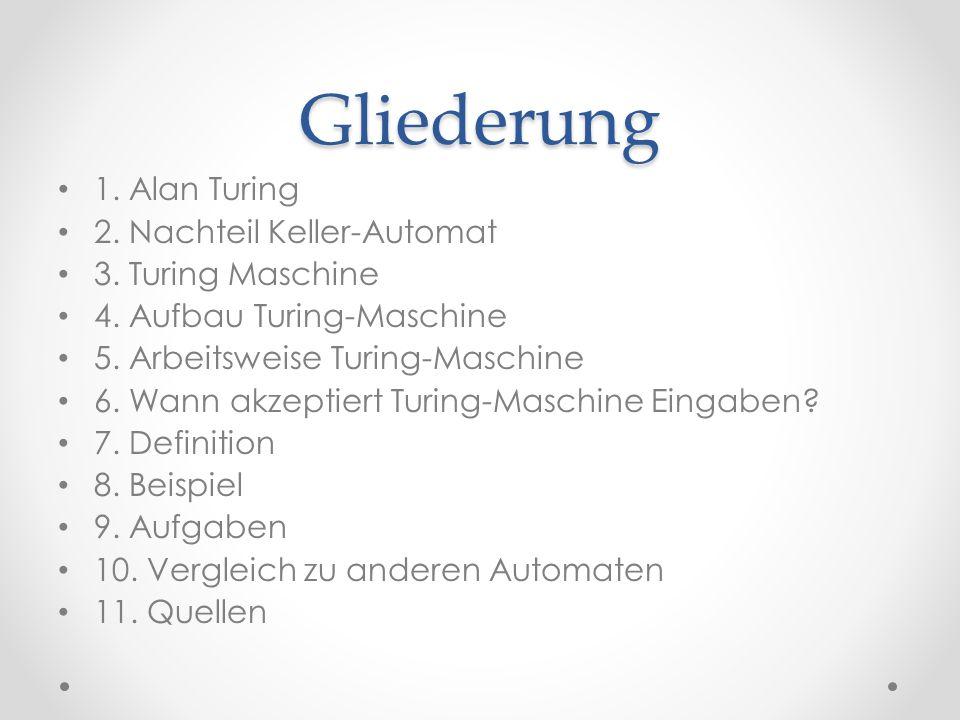 Gliederung 1. Alan Turing 2. Nachteil Keller-Automat 3. Turing Maschine 4. Aufbau Turing-Maschine 5. Arbeitsweise Turing-Maschine 6. Wann akzeptiert T